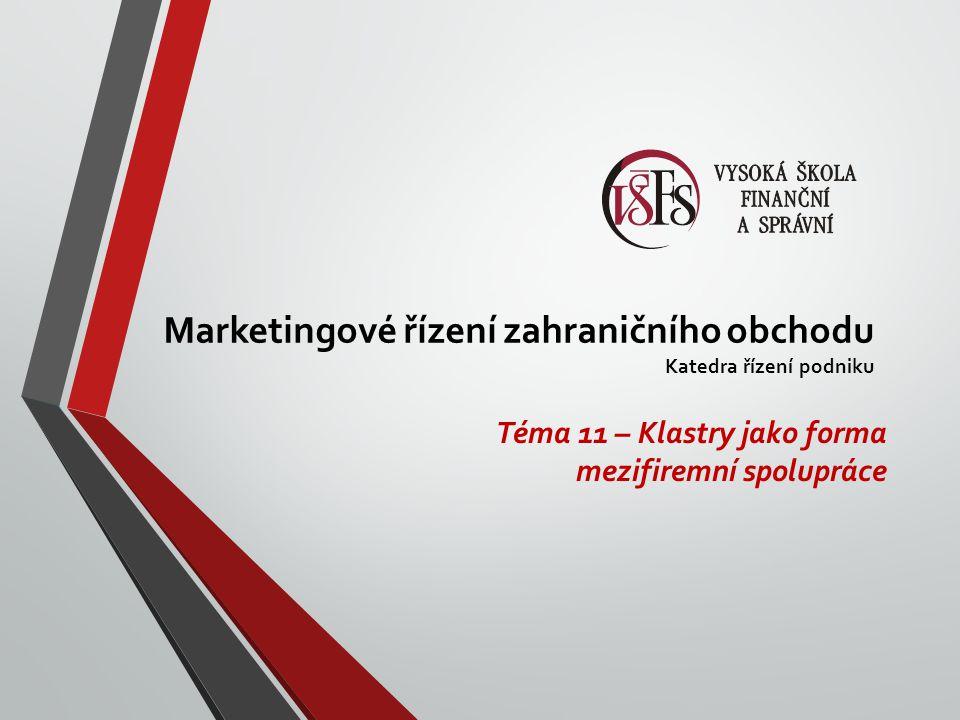 Marketingové řízení zahraničního obchodu Katedra řízení podniku Téma 11 – Klastry jako forma mezifiremní spolupráce