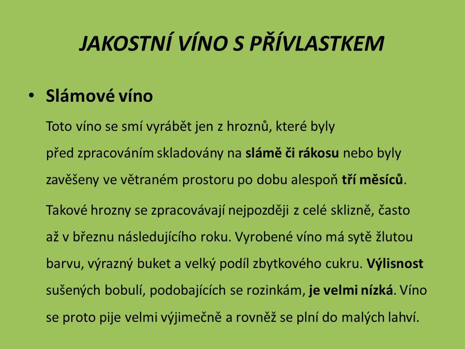 Slámové víno Toto víno se smí vyrábět jen z hroznů, které byly před zpracováním skladovány na slámě či rákosu nebo byly zavěšeny ve větraném prostoru po dobu alespoň tří měsíců.