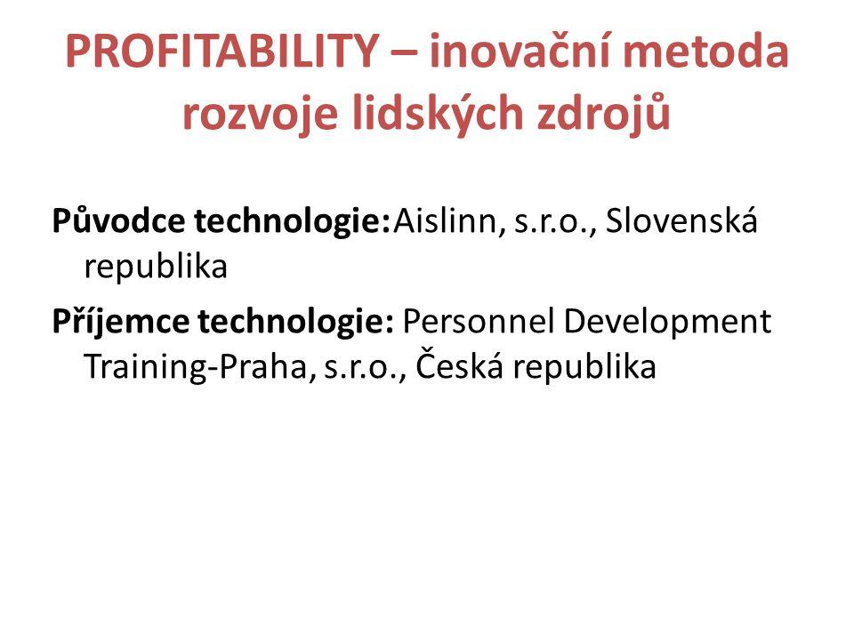 PROFITABILITY – inovační metoda rozvoje lidských zdrojů Původce technologie:Aislinn, s.r.o., Slovenská republika Příjemce technologie: Personnel Development Training-Praha, s.r.o., Česká republika
