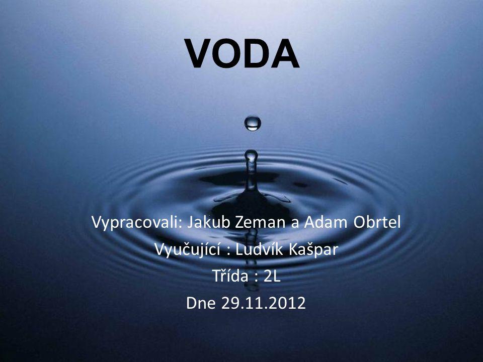 VODA Vypracovali: Jakub Zeman a Adam Obrtel Vyučující : Ludvík Kašpar Třída : 2L Dne 29.11.2012