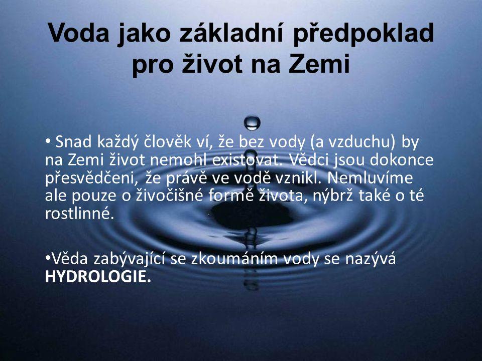 Voda jako základní předpoklad pro život na Zemi Snad každý člověk ví, že bez vody (a vzduchu) by na Zemi život nemohl existovat.
