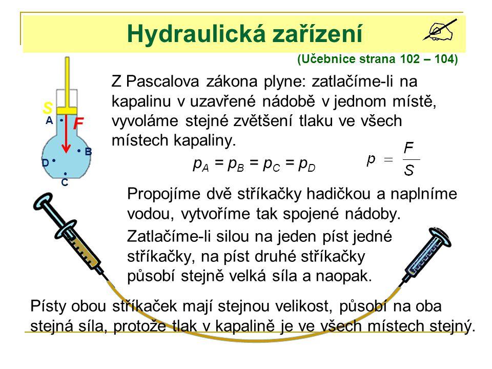 Hydraulická zařízení (Učebnice strana 102 – 104) Z Pascalova zákona plyne: zatlačíme-li na kapalinu v uzavřené nádobě v jednom místě, vyvoláme stejné
