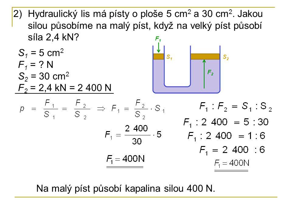 2)Hydraulický lis má písty o ploše 5 cm 2 a 30 cm 2. Jakou silou působíme na malý píst, když na velký píst působí síla 2,4 kN? S 1 = 5 cm 2 F 1 = ? N