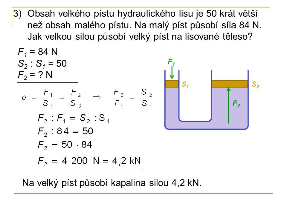3)Obsah velkého pístu hydraulického lisu je 50 krát větší než obsah malého pístu. Na malý píst působí síla 84 N. Jak velkou silou působí velký píst na