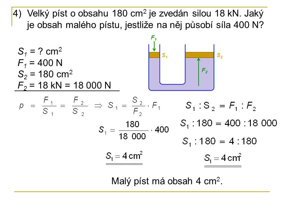 4)Velký píst o obsahu 180 cm 2 je zvedán silou 18 kN. Jaký je obsah malého pístu, jestliže na něj působí síla 400 N? S 1 = ? cm 2 F 1 = 400 N S 2 = 18
