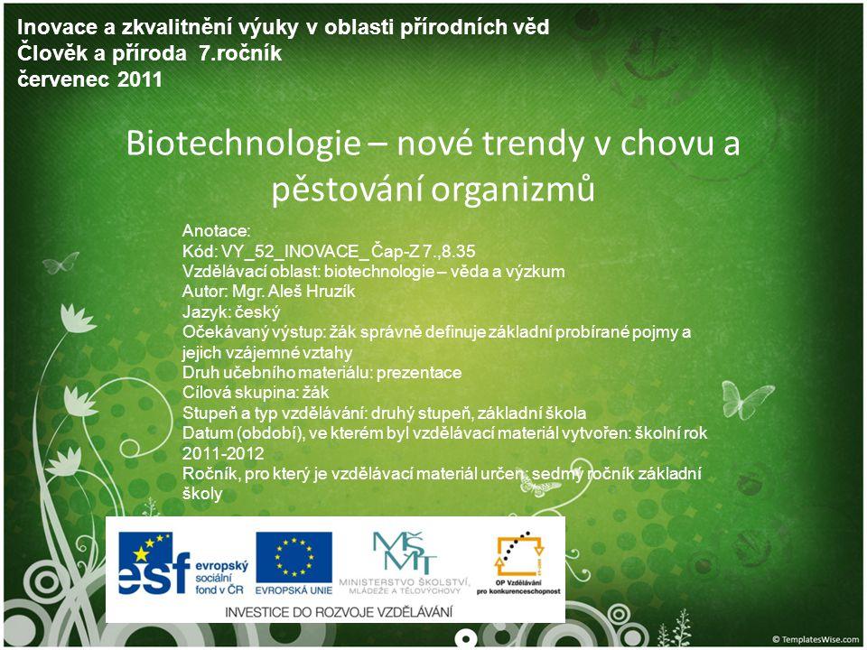 Biotechnologie – nové trendy v chovu a pěstování organizmů Inovace a zkvalitnění výuky v oblasti přírodních věd Člověk a příroda 7.ročník červenec 2011 Anotace: Kód: VY_52_INOVACE_ Čap-Z 7.,8.35 Vzdělávací oblast: biotechnologie – věda a výzkum Autor: Mgr.