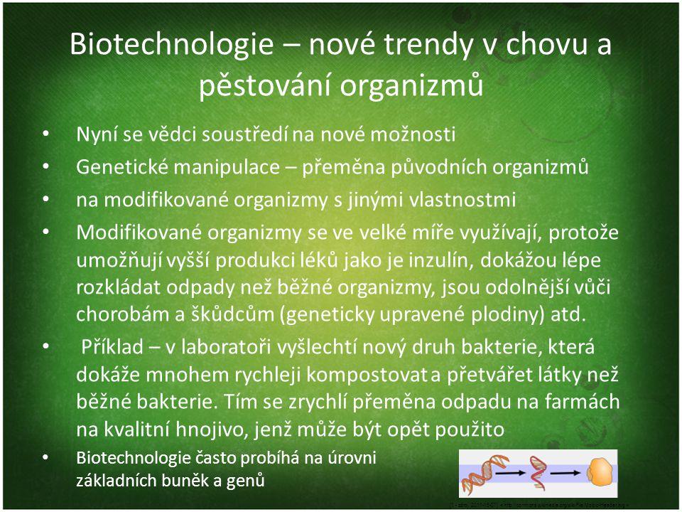 Biotechnologie – nové trendy v chovu a pěstování organizmů Nyní se vědci soustředí na nové možnosti Genetické manipulace – přeměna původních organizmů na modifikované organizmy s jinými vlastnostmi Modifikované organizmy se ve velké míře využívají, protože umožňují vyšší produkci léků jako je inzulín, dokážou lépe rozkládat odpady než běžné organizmy, jsou odolnější vůči chorobám a škůdcům (geneticky upravené plodiny) atd.