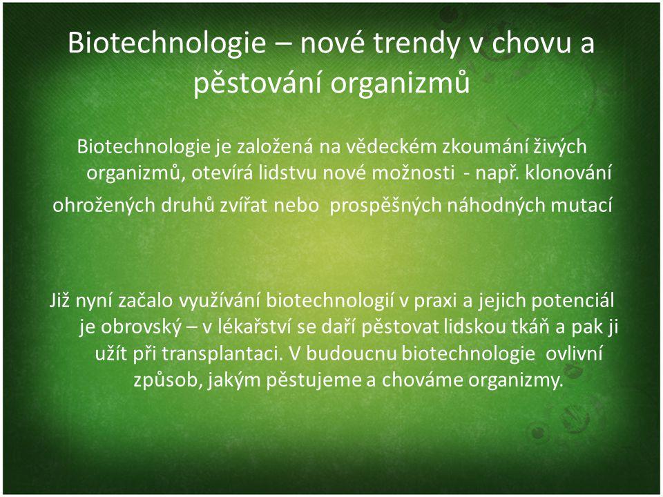 Biotechnologie – nové trendy v chovu a pěstování organizmů Biotechnologie je založená na vědeckém zkoumání živých organizmů, otevírá lidstvu nové možn