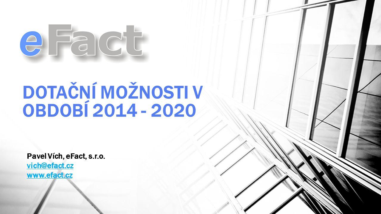 DOTAČNÍ MOŽNOSTI V OBDOBÍ 2014 - 2020 Pavel Vích, eFact, s.r.o. vich@efact.cz www.efact.cz