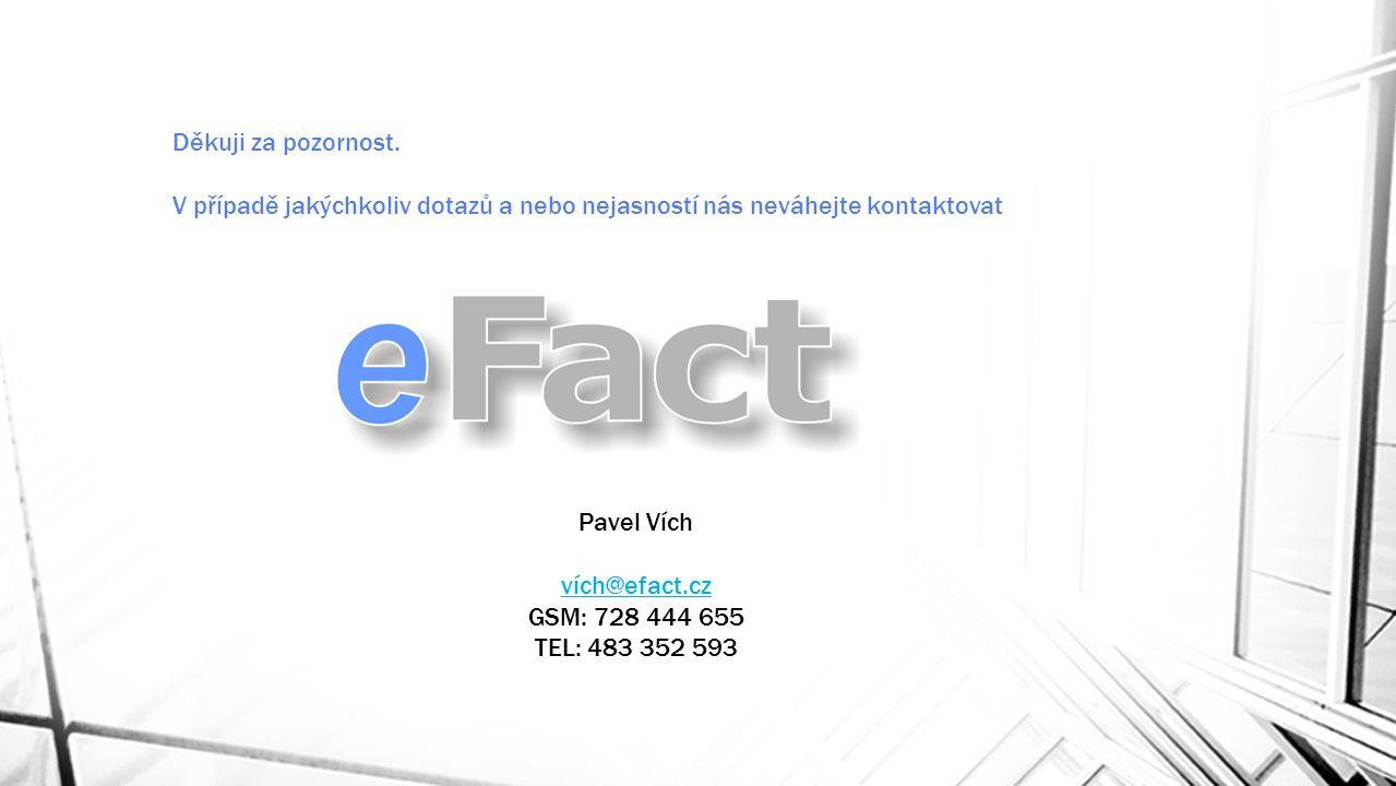 Děkuji za pozornost. V případě jakýchkoliv dotazů a nebo nejasností nás neváhejte kontaktovat Pavel Vích vích@efact.cz GSM: 728 444 655 TEL: 483 352 5