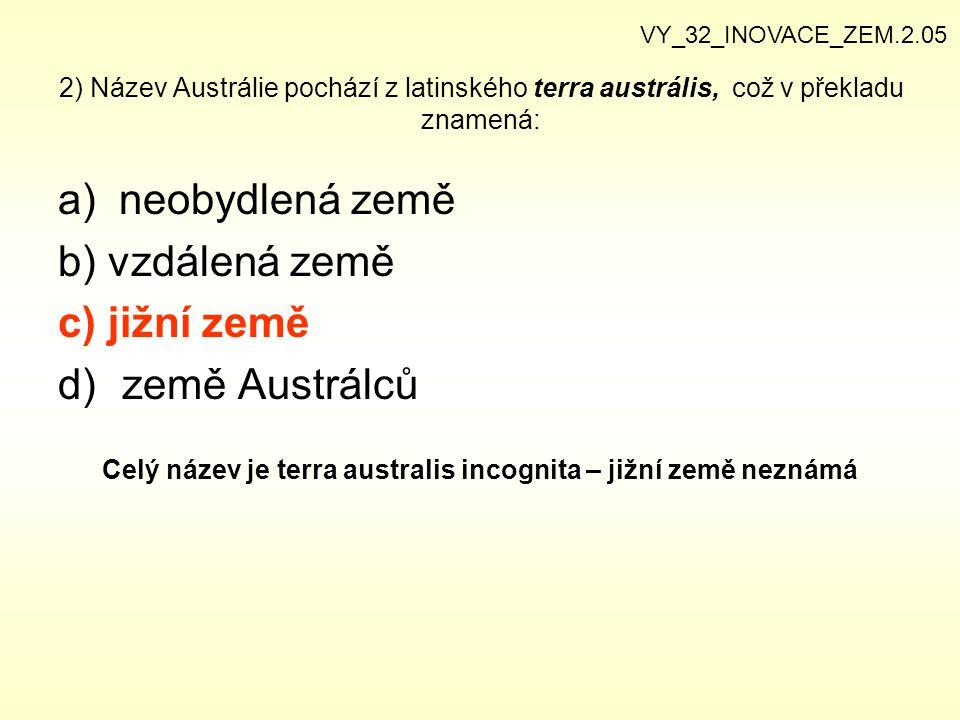 2) Název Austrálie pochází z latinského terra austrális, což v překladu znamená: a) neobydlená země b) vzdálená země c) jižní země d)země Austrálců Ce