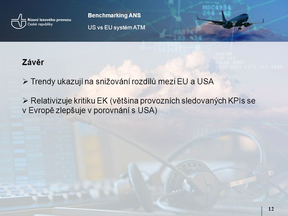 12 Závěr  Trendy ukazují na snižování rozdílů mezi EU a USA  Relativizuje kritiku EK (většina provozních sledovaných KPIs se v Evropě zlepšuje v porovnání s USA) Benchmarking ANS US vs EU systém ATM