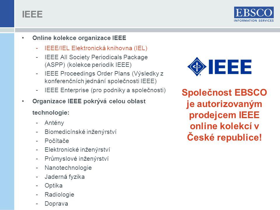 IEEE Online kolekce organizace IEEE -IEEE/IEL Elektronická knihovna (IEL) -IEEE All Society Periodicals Package (ASPP) (kolekce periodik IEEE) -IEEE Proceedings Order Plans (Výsledky z konferenčních jednání společnosti IEEE) -IEEE Enterprise (pro podniky a společnosti) Organizace IEEE pokrývá celou oblast technologie: -Antény -Biomedicínské inženýrství -Počítače -Elektronické inženýrství -Průmyslové inženýrství -Nanotechnologie -Jaderná fyzika -Optika -Radiologie -Doprava Společnost EBSCO je autorizovaným prodejcem IEEE online kolekcí v České republice!