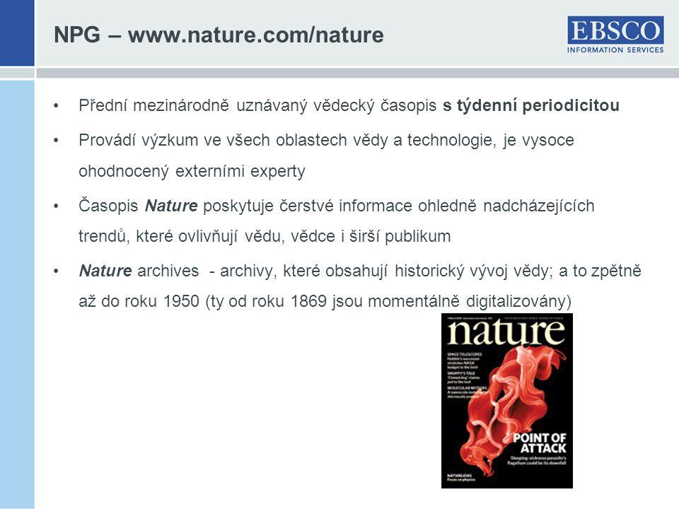 NPG – www.nature.com/nature Přední mezinárodně uznávaný vědecký časopis s týdenní periodicitou Provádí výzkum ve všech oblastech vědy a technologie, je vysoce ohodnocený externími experty Časopis Nature poskytuje čerstvé informace ohledně nadcházejících trendů, které ovlivňují vědu, vědce i širší publikum Nature archives - archivy, které obsahují historický vývoj vědy; a to zpětně až do roku 1950 (ty od roku 1869 jsou momentálně digitalizovány)