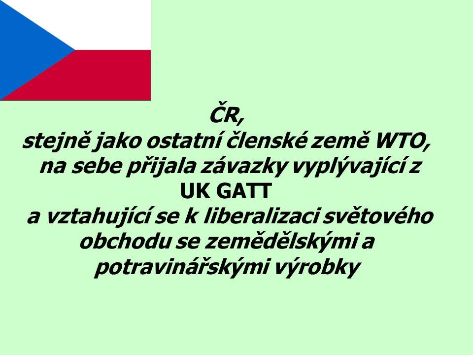 ČR, stejně jako ostatní členské země WTO, na sebe přijala závazky vyplývající z UK GATT a vztahující se k liberalizaci světového obchodu se zemědělský