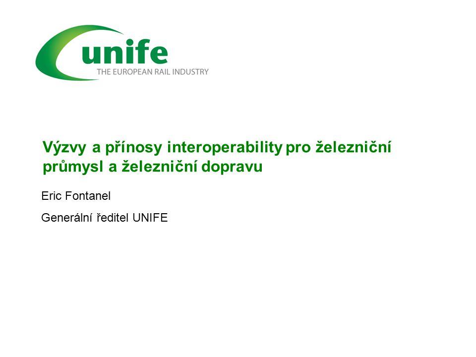 Výzvy a přínosy interoperability pro železniční průmysl a železniční dopravu Eric Fontanel Generální ředitel UNIFE
