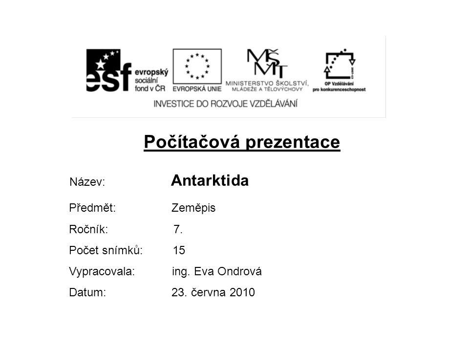 Počítačová prezentace Název: Antarktida Předmět: Zeměpis Ročník: 7. Počet snímků: 15 Vypracovala: ing. Eva Ondrová Datum: 23. června 2010