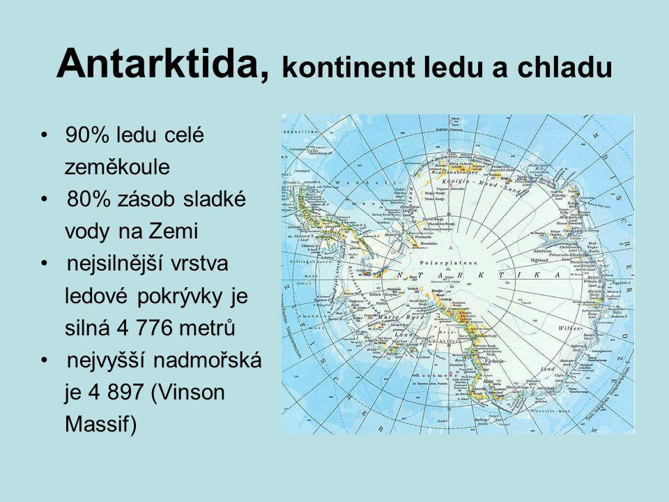 Antarktida, kontinent ledu a chladu 90% ledu celé zeměkoule 80% zásob sladké vody na Zemi nejsilnější vrstva ledové pokrývky je silná 4 776 metrů nejv