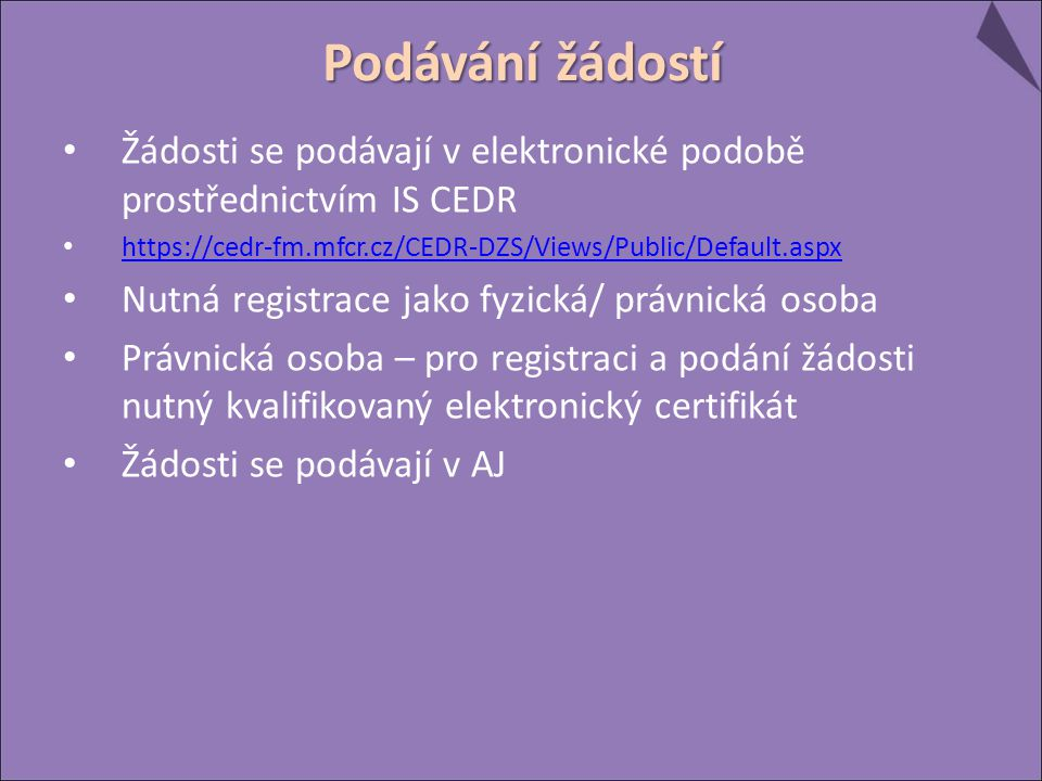 Žádosti se podávají v elektronické podobě prostřednictvím IS CEDR https://cedr-fm.mfcr.cz/CEDR-DZS/Views/Public/Default.aspx Nutná registrace jako fyzická/ právnická osoba Právnická osoba – pro registraci a podání žádosti nutný kvalifikovaný elektronický certifikát Žádosti se podávají v AJ Podávání žádostí