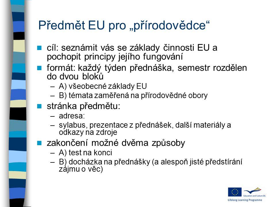 """Předmět EU pro """"přírodovědce cíl: seznámit vás se základy činnosti EU a pochopit principy jejího fungování formát: každý týden přednáška, semestr rozdělen do dvou bloků –A) všeobecné základy EU –B) témata zaměřená na přírodovědné obory stránka předmětu: –adresa: –sylabus, prezentace z přednášek, další materiály a odkazy na zdroje zakončení možné dvěma způsoby –A) test na konci –B) docházka na přednášky (a alespoň jisté předstírání zájmu o věc)"""