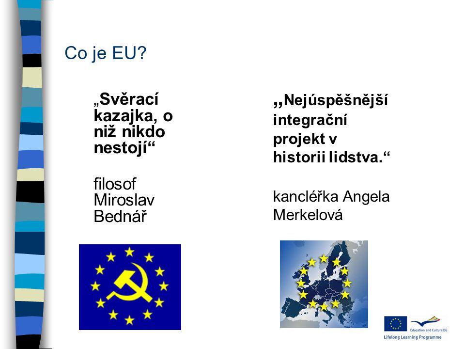 """Co je EU? """"Svěrací kazajka, o niž nikdo nestojí"""" filosof Miroslav Bednář """" Nejúspěšnější integrační projekt v historii lidstva."""" kancléřka Angela Merk"""