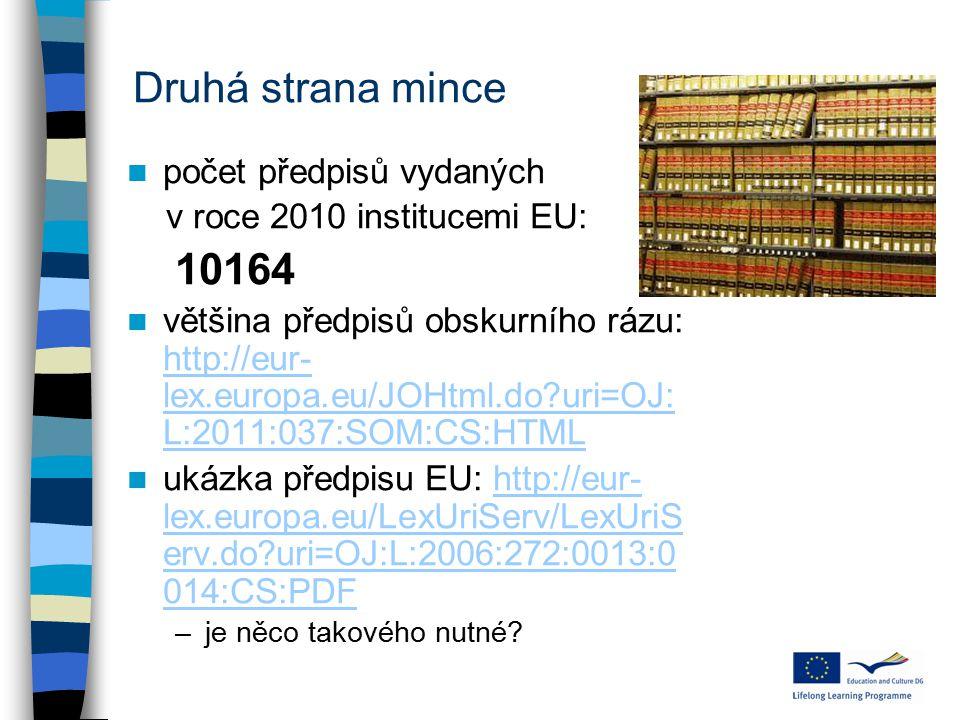Druhá strana mince počet předpisů vydaných v roce 2010 institucemi EU: 10164 většina předpisů obskurního rázu: http://eur- lex.europa.eu/JOHtml.do uri=OJ: L:2011:037:SOM:CS:HTML http://eur- lex.europa.eu/JOHtml.do uri=OJ: L:2011:037:SOM:CS:HTML ukázka předpisu EU: http://eur- lex.europa.eu/LexUriServ/LexUriS erv.do uri=OJ:L:2006:272:0013:0 014:CS:PDFhttp://eur- lex.europa.eu/LexUriServ/LexUriS erv.do uri=OJ:L:2006:272:0013:0 014:CS:PDF –je něco takového nutné