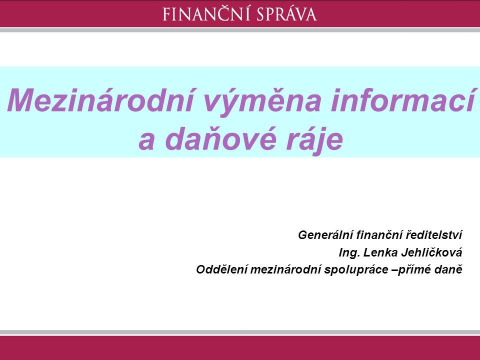Mezinárodní výměna informací a daňové ráje Generální finanční ředitelství Ing. Lenka Jehličková Oddělení mezinárodní spolupráce –přímé daně