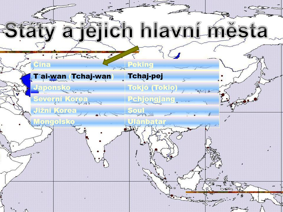 ČínaPeking T´ai-wan (Tchaj-wan)Tchaj-pej JaponskoTokjó (Tokio) Severní KoreaPchjongjang Jižní KoreaSoul MongolskoUlánbatar