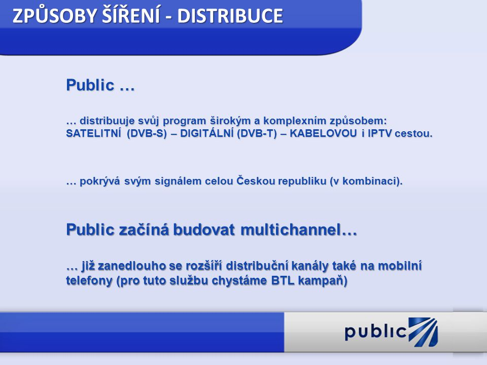 ZPŮSOBY ŠÍŘENÍ - DISTRIBUCE Public … … distribuuje svůj program širokým a komplexním způsobem: SATELITNÍ (DVB-S) – DIGITÁLNÍ (DVB-T) – KABELOVOU i IPT