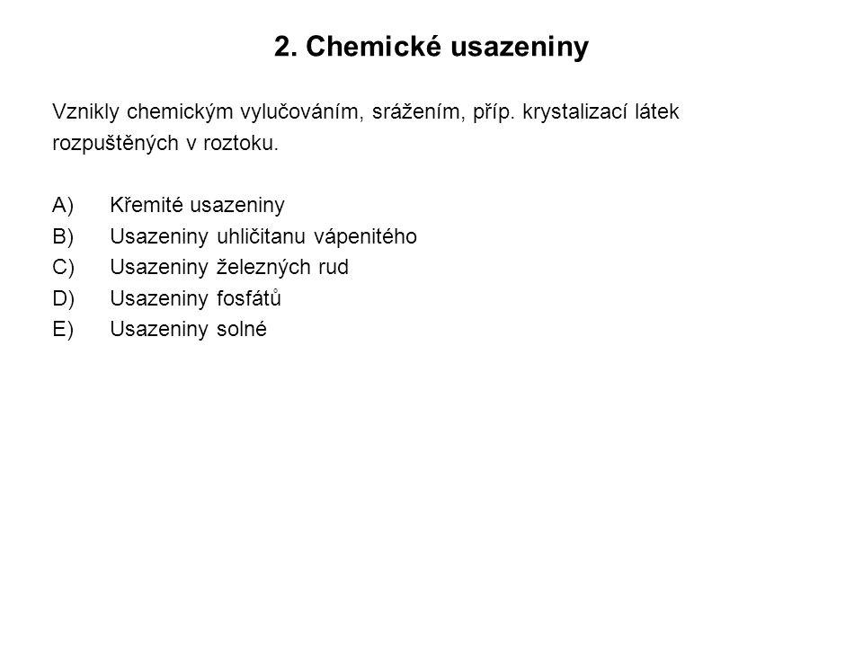 2. Chemické usazeniny Vznikly chemickým vylučováním, srážením, příp. krystalizací látek rozpuštěných v roztoku. A)Křemité usazeniny B)Usazeniny uhliči