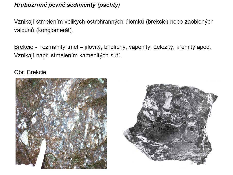 Hrubozrnné pevné sedimenty (psefity) Vznikají stmelením velikých ostrohranných úlomků (brekcie) nebo zaoblených valounů (konglomerát). Brekcie - rozma