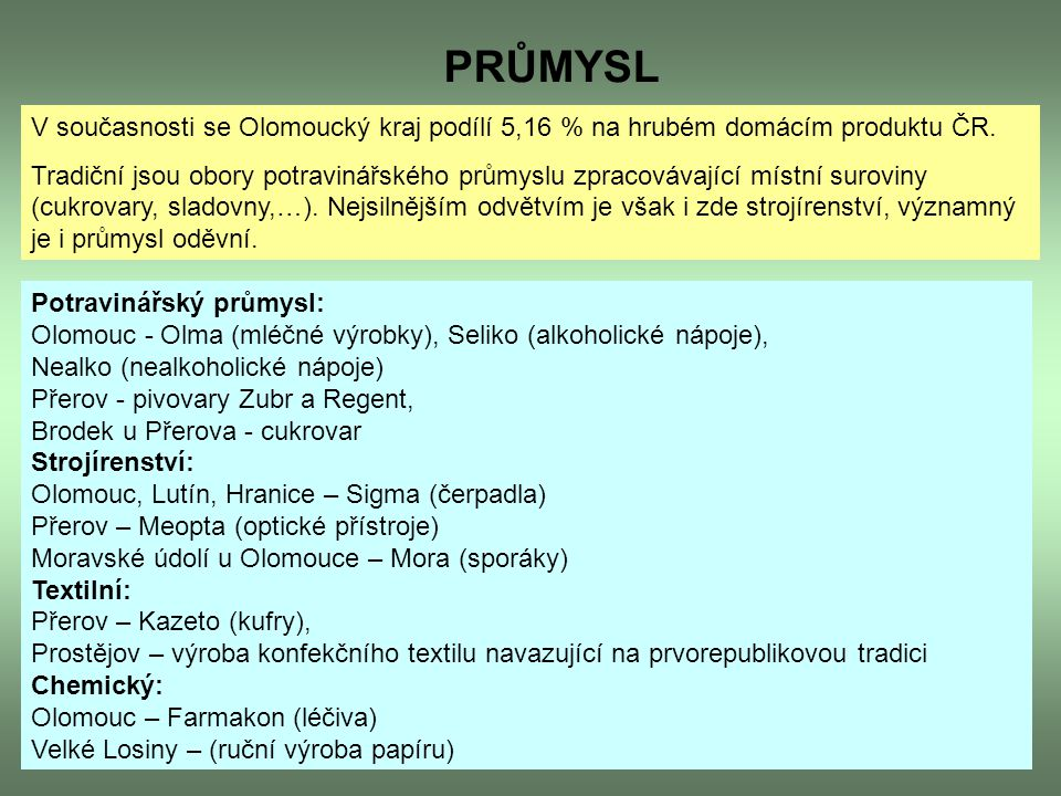 PRŮMYSL V současnosti se Olomoucký kraj podílí 5,16 % na hrubém domácím produktu ČR. Tradiční jsou obory potravinářského průmyslu zpracovávající místn