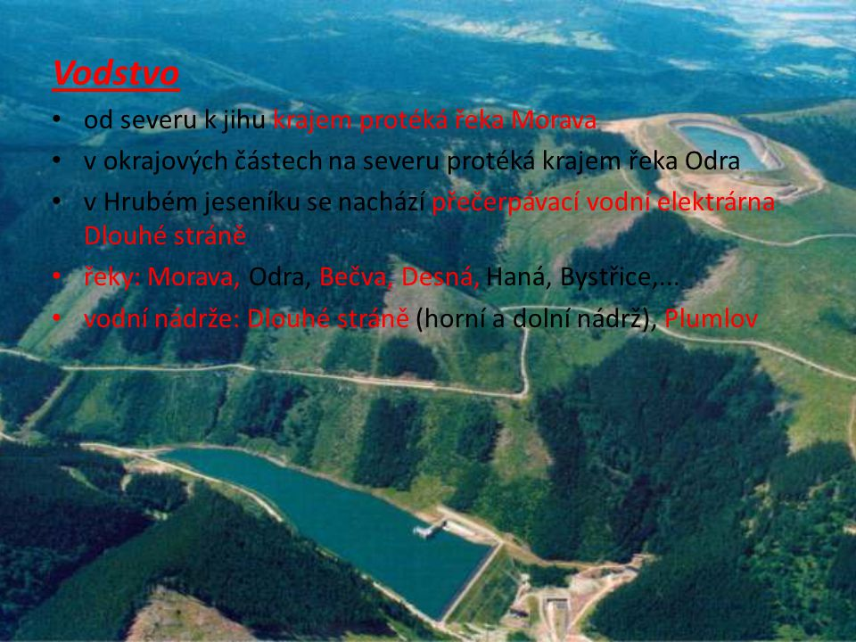 Vodstvo od severu k jihu krajem protéká řeka Morava v okrajových částech na severu protéká krajem řeka Odra v Hrubém jeseníku se nachází přečerpávací vodní elektrárna Dlouhé stráně řeky: Morava, Odra, Bečva, Desná, Haná, Bystřice,...