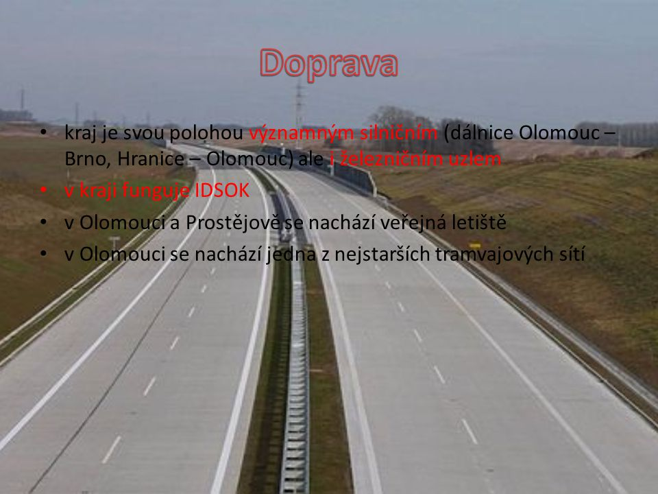 kraj je svou polohou významným silničním (dálnice Olomouc – Brno, Hranice – Olomouc) ale i železničním uzlem v kraji funguje IDSOK v Olomouci a Prostějově se nachází veřejná letiště v Olomouci se nachází jedna z nejstarších tramvajových sítí