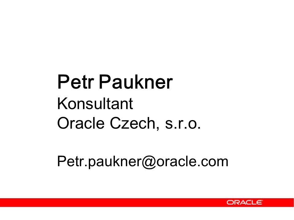 Petr Paukner Konsultant Oracle Czech, s.r.o. Petr.paukner@oracle.com