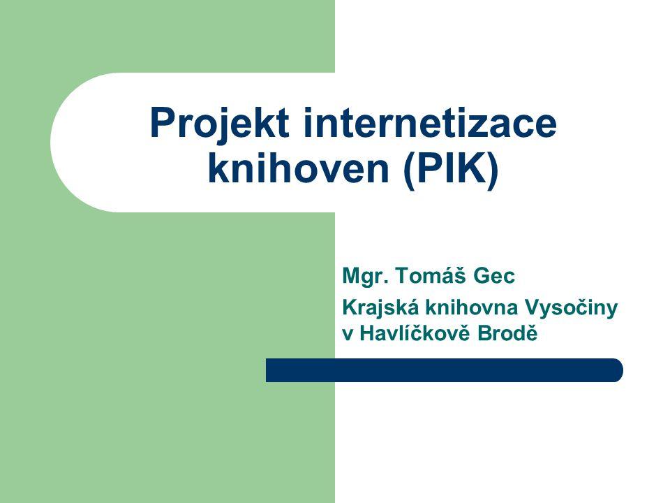 Projekt internetizace knihoven (PIK) Mgr. Tomáš Gec Krajská knihovna Vysočiny v Havlíčkově Brodě