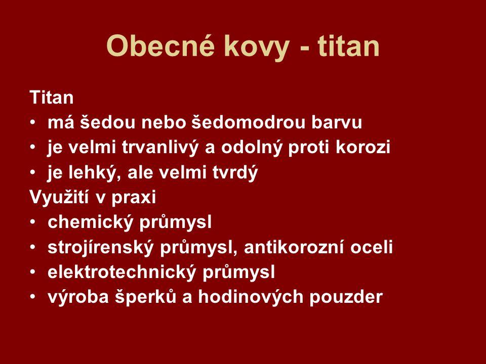 Obecné kovy - titan Titan má šedou nebo šedomodrou barvu je velmi trvanlivý a odolný proti korozi je lehký, ale velmi tvrdý Využití v praxi chemický p