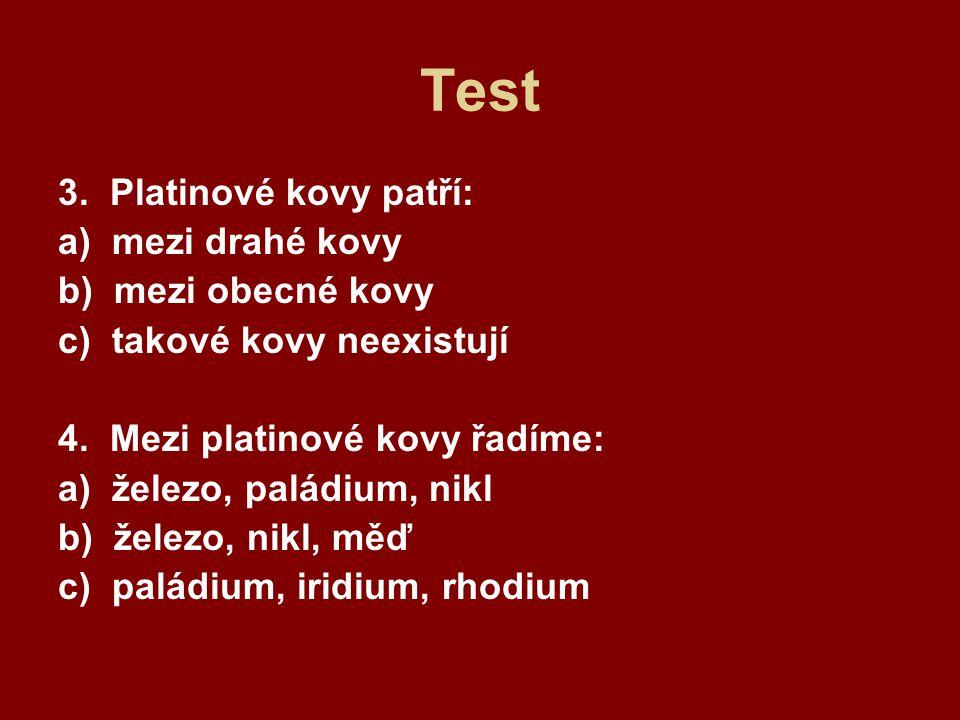 Test 3. Platinové kovy patří: a) mezi drahé kovy b) mezi obecné kovy c) takové kovy neexistují 4. Mezi platinové kovy řadíme: a) železo, paládium, nik