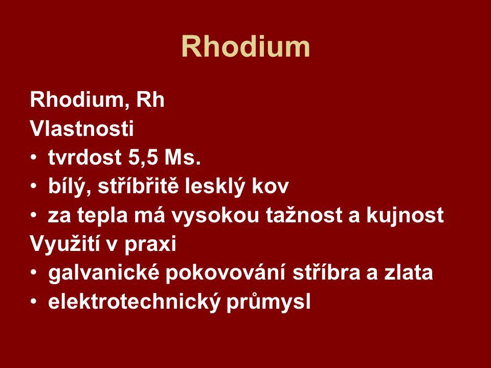 Rhodium Rhodium, Rh Vlastnosti tvrdost 5,5 Ms. bílý, stříbřitě lesklý kov za tepla má vysokou tažnost a kujnost Využití v praxi galvanické pokovování