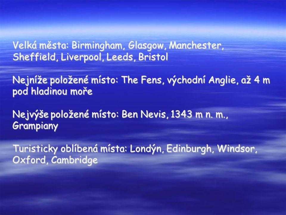 Velká města: Birmingham, Glasgow, Manchester, Sheffield, Liverpool, Leeds, Bristol Nejníže položené místo: The Fens, východní Anglie, až 4 m pod hladinou moře Nejvýše položené místo: Ben Nevis, 1343 m n.