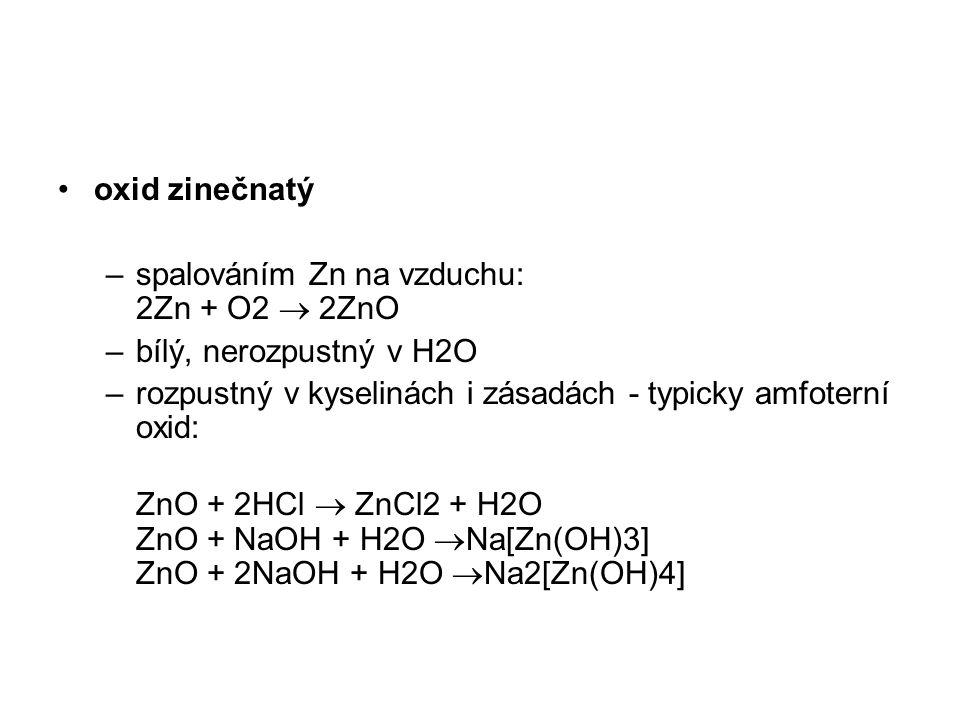 oxid zinečnatý –spalováním Zn na vzduchu: 2Zn + O2  2ZnO –bílý, nerozpustný v H2O –rozpustný v kyselinách i zásadách - typicky amfoterní oxid: ZnO +