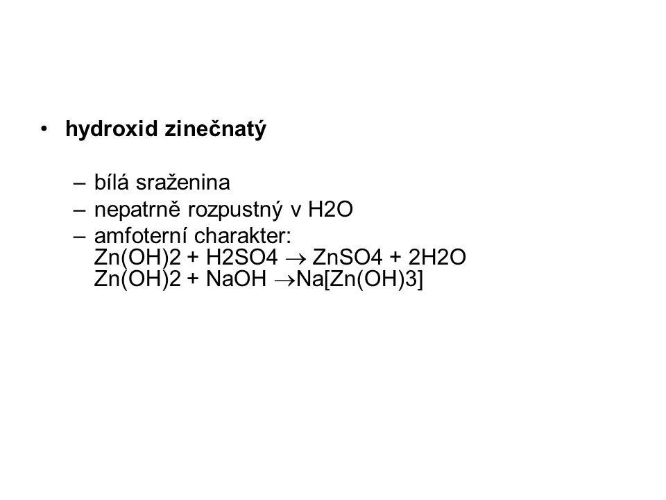 hydroxid zinečnatý –bílá sraženina –nepatrně rozpustný v H2O –amfoterní charakter: Zn(OH)2 + H2SO4  ZnSO4 + 2H2O Zn(OH)2 + NaOH  Na[Zn(OH)3]