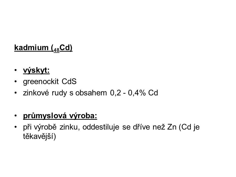 kadmium ( 48 Cd) výskyt: greenockit CdS zinkové rudy s obsahem 0,2 - 0,4% Cd průmyslová výroba: při výrobě zinku, oddestiluje se dříve než Zn (Cd je t
