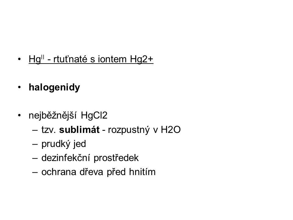 Hg II - rtuťnaté s iontem Hg2+ halogenidy nejběžnější HgCl2 –tzv. sublimát - rozpustný v H2O –prudký jed –dezinfekční prostředek –ochrana dřeva před h