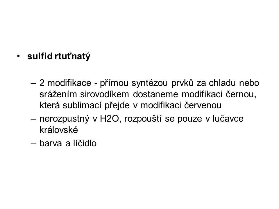 sulfid rtuťnatý –2 modifikace - přímou syntézou prvků za chladu nebo srážením sirovodíkem dostaneme modifikaci černou, která sublimací přejde v modifi