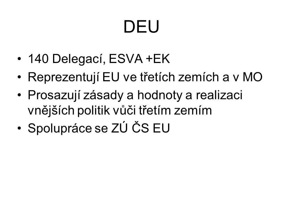 DEU 140 Delegací, ESVA +EK Reprezentují EU ve třetích zemích a v MO Prosazují zásady a hodnoty a realizaci vnějších politik vůči třetím zemím Spolupráce se ZÚ ČS EU