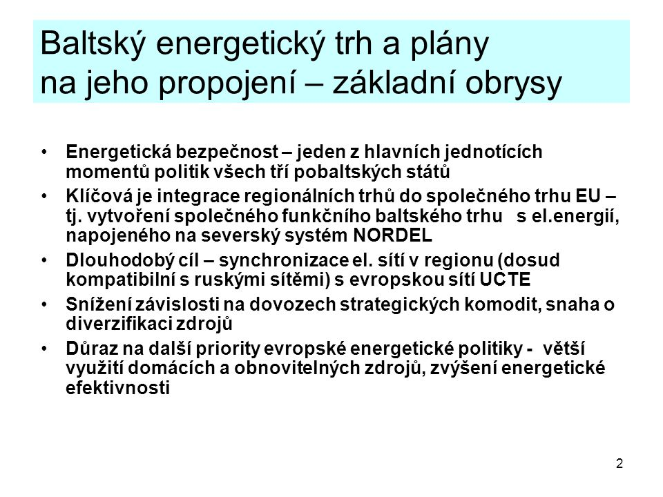 2 Baltský energetický trh a plány na jeho propojení – základní obrysy Energetická bezpečnost – jeden z hlavních jednotících momentů politik všech tří pobaltských států Klíčová je integrace regionálních trhů do společného trhu EU – tj.