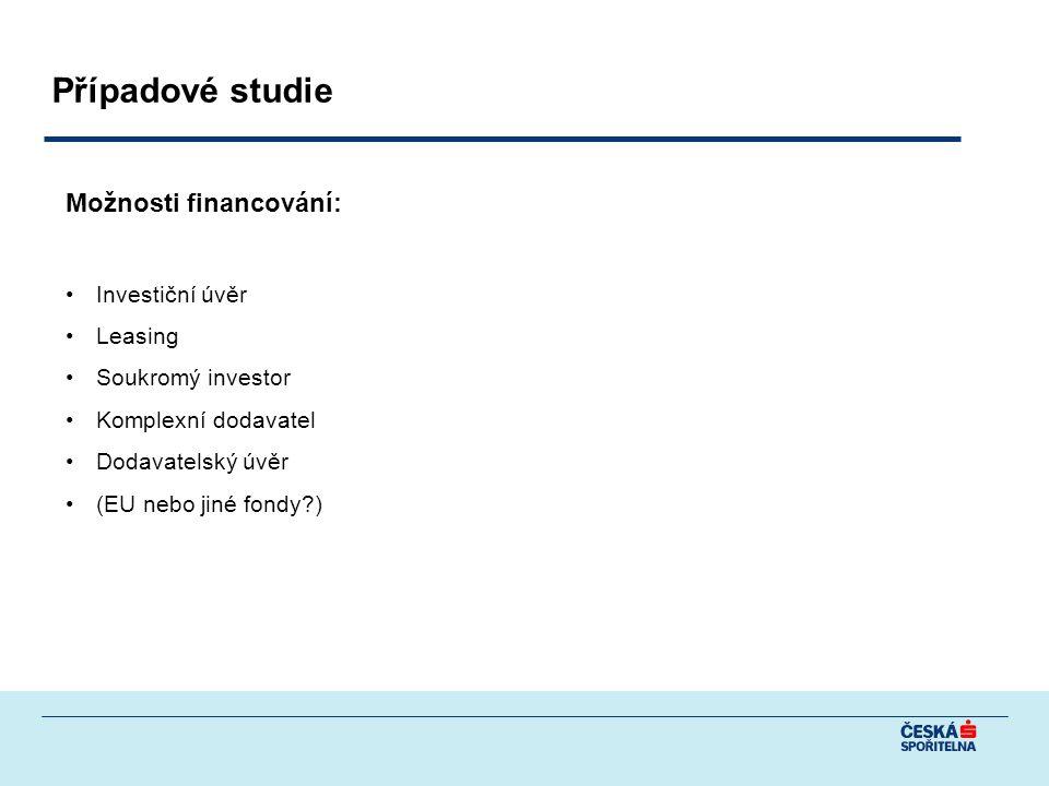 Případové studie Možnosti financování: Investiční úvěr Leasing Soukromý investor Komplexní dodavatel Dodavatelský úvěr (EU nebo jiné fondy?)