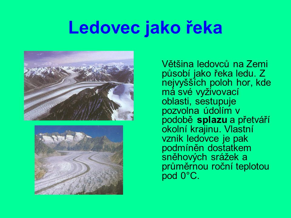 Ledovec jako řeka Většina ledovců na Zemi působí jako řeka ledu. Z nejvyšších poloh hor, kde má své vyživovací oblasti, sestupuje pozvolna údolím v po