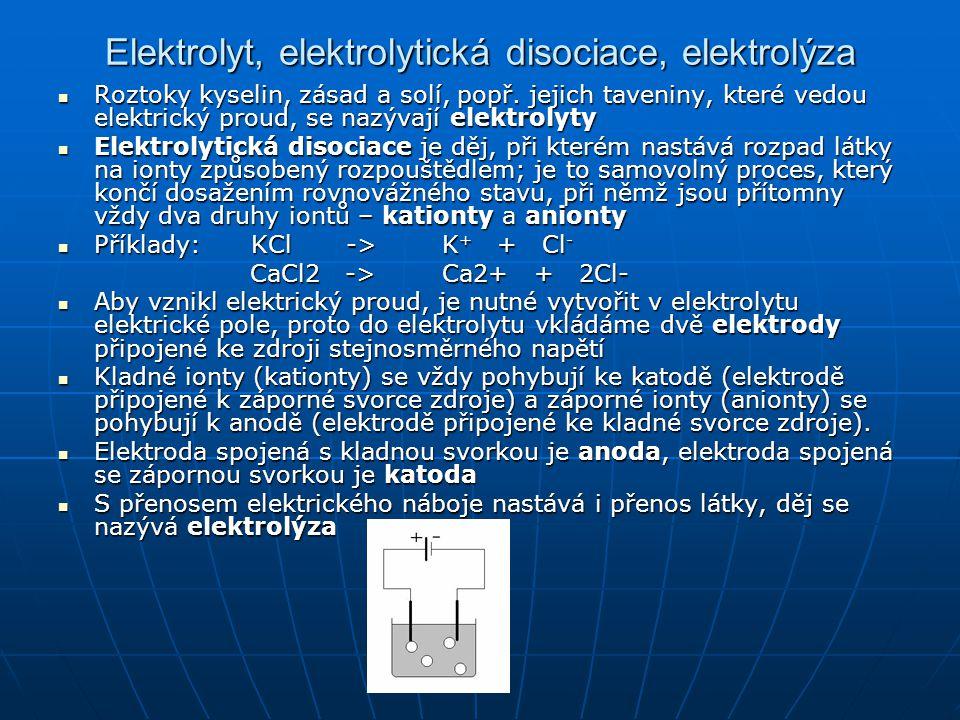 Faradayovy zákony pro elektrolýzu 1.Faradayův zákon: Hmotnost m vyloučené látky je přímo úměrná součinu stálého proudu I a doby t, po kterou proud elektrolytem procházel m = A.I.t 1.Faradayův zákon: Hmotnost m vyloučené látky je přímo úměrná součinu stálého proudu I a doby t, po kterou proud elektrolytem procházel m = A.I.t 2.Faradayův zákon: Elektrochemický ekvivalent látky vypočteme, jestliže její molární hmotnost vydělíme Faradayovou konstantou a počtem elektronů potřebných k vyloučení jedné molekuly: 2.Faradayův zákon: Elektrochemický ekvivalent látky vypočteme, jestliže její molární hmotnost vydělíme Faradayovou konstantou a počtem elektronů potřebných k vyloučení jedné molekuly: [kde F je Faradayova konstanta F = 9,6481×10 4 C.mol −1 a z je počet (mocenství) elektronů, které jsou potřeba při vyloučení jedné molekuly (např.